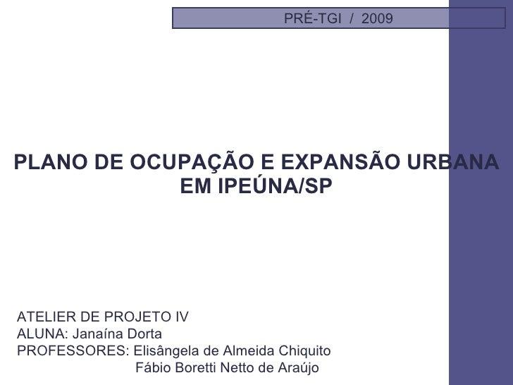 PLANO DE OCUPAÇÃO E EXPANSÃO URBANA EM IPEÚNA/SP PRÉ-TGI  /  2009 ATELIER DE PROJETO IV  ALUNA: Janaína Dorta PROFESSORES:...