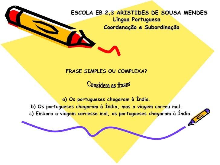 ESCOLA EB 2,3 ARISTIDES DE SOUSA MENDES Língua Portuguesa  Coordenação e Subordinação FRASE SIMPLES OU COMPLEXA? a) Os por...