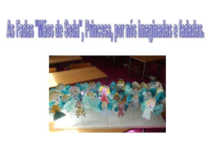 """As Fadas """"Mãos de Seda"""", Princesa, por nós imaginadas e fadadas.<br />"""