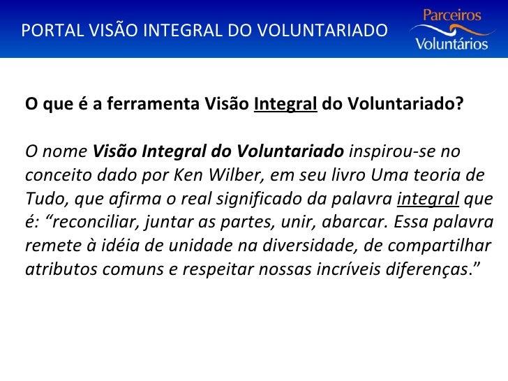 O que é a ferramenta Visão  Integral  do Voluntariado? O nome  Visão Integral do Voluntariado  inspirou-se no conceito dad...