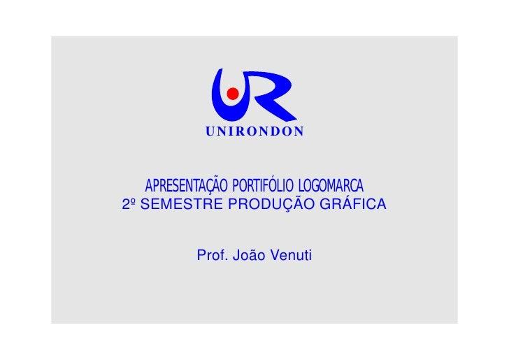 UNIRONDON      APRESENTAÇÃO PORTIFÓLIO LOGOMARCA 2º SEMESTRE PRODUÇÃO GRÁFICA            Prof. João Venuti