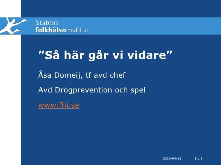 """2010-04-28<br />Sid 1<br />""""Så här går vi vidare""""<br />Åsa Domeij, tf avd chef<br />Avd Drogprevention och spel<br />www.f..."""