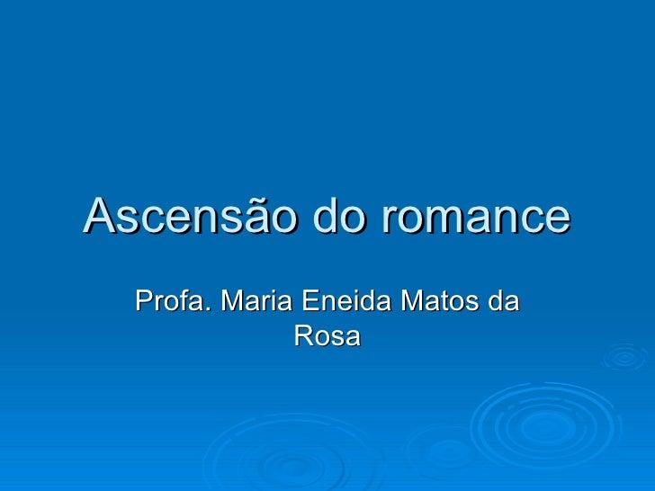 Ascensão do romance Profa. Maria Eneida Matos da Rosa