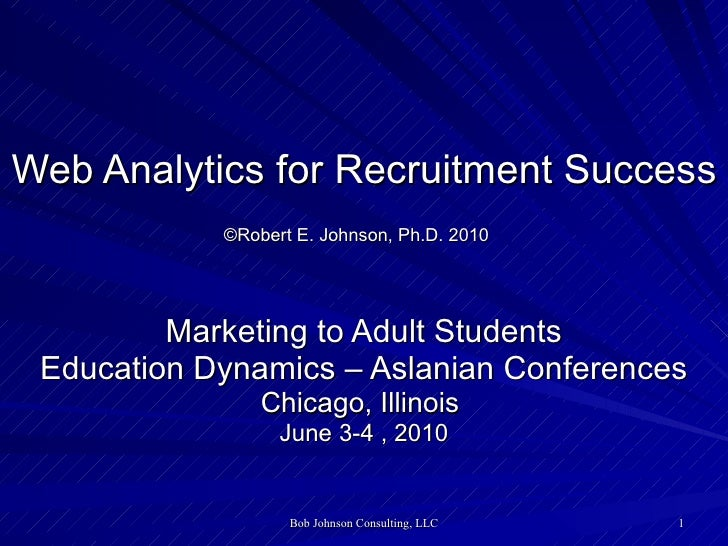Web Analytics for Recruitment Success ©Robert E. Johnson, Ph.D. 2010   Marketing to Adult Students Education Dynamics – As...