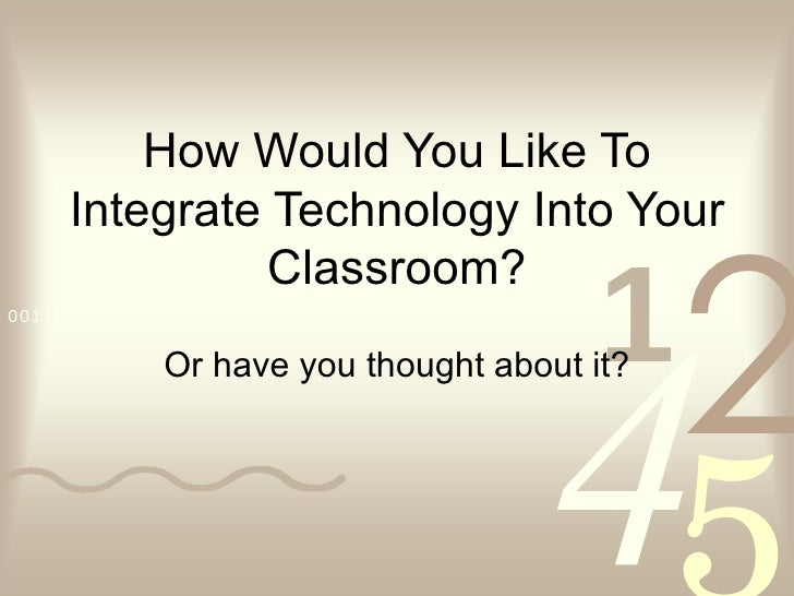 How Would You Like To Integrate Technology Into Your Classroom? Or have you thought about it?