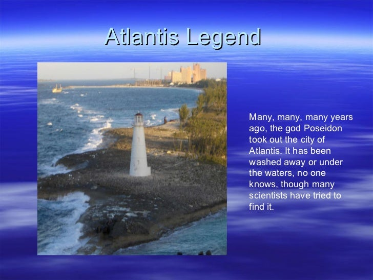 Atlantis Legend  Many, many, many years ago, the god Poseidon took out the city of Atlantis. It has been washed away or un...