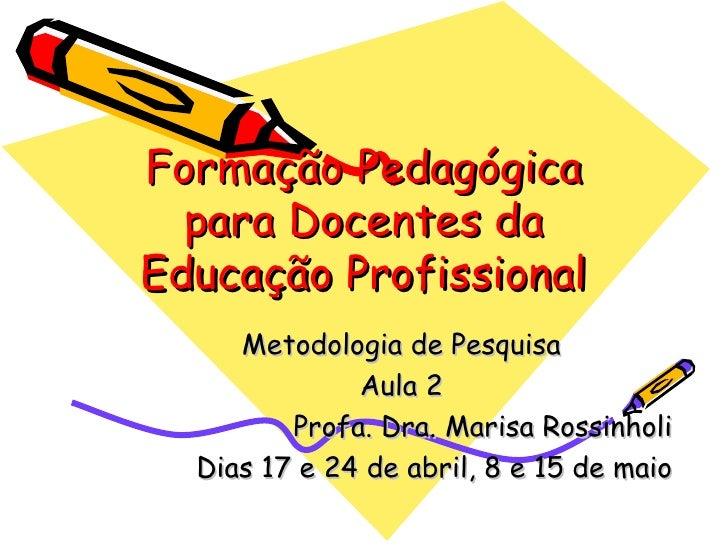Formação Pedagógica para Docentes da Educação Profissional Metodologia de Pesquisa Aula 2 Profa. Dra. Marisa Rossinholi Di...