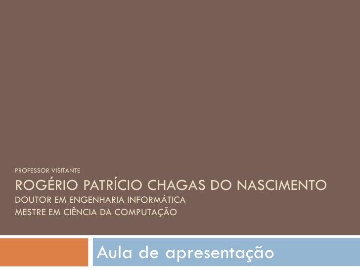 PROFESSOR VISITANTE ROGÉRIO PATRÍCIO CHAGAS DO NASCIMENTO DOUTOR EM ENGENHARIA INFORMÁTICA MESTRE EM CIÊNCIA DA COMPUTAÇÃO...