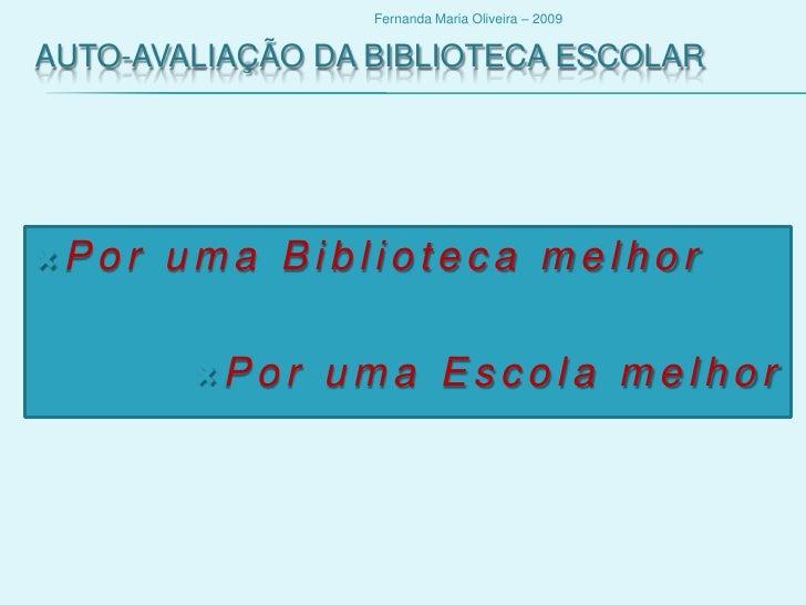 Auto-avaliação da biblioteca Escolar<br />Por uma Biblioteca melhor<br />Por uma Escola melhor<br />Fernanda Maria Oliveir...
