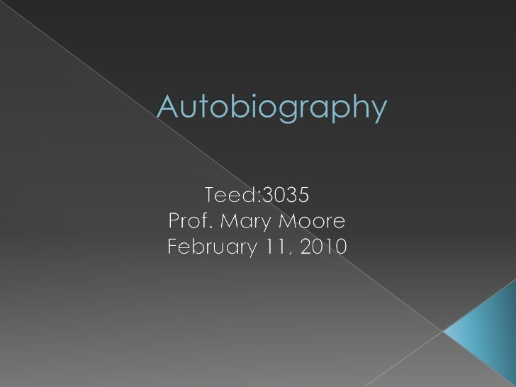 Autobiography<br />Teed:3035<br />Prof. Mary Moore<br />February 11, 2010<br />