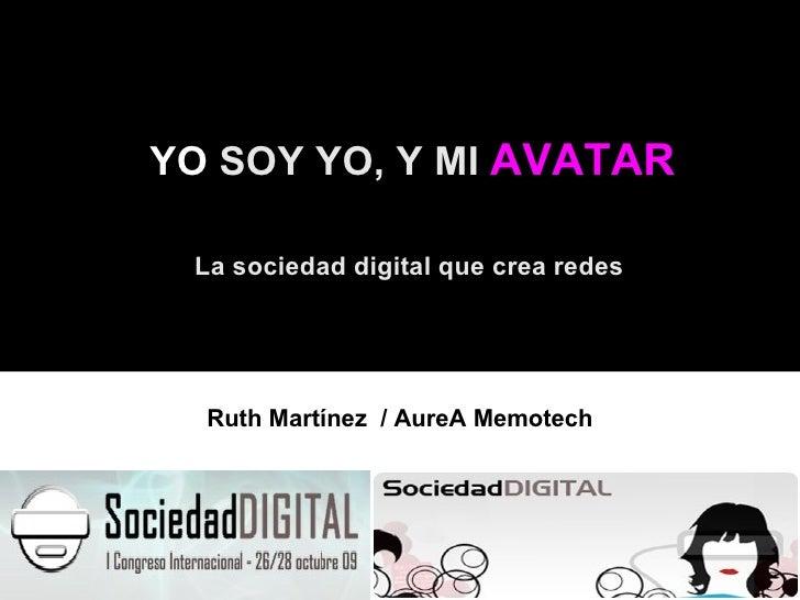 YO  SOY YO, Y MI  AVATAR La sociedad digital que crea redes Ruth Martínez  / AureA Memotech