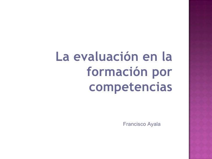<ul><li>La evaluación en la formación por competencias </li></ul>Francisco Ayala