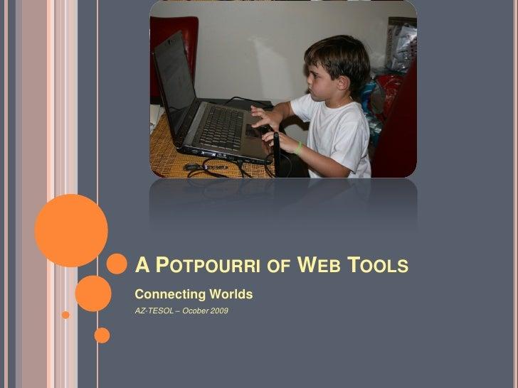 A POTPOURRI OF WEB TOOLS Connecting Worlds AZ-TESOL – Ocober 2009