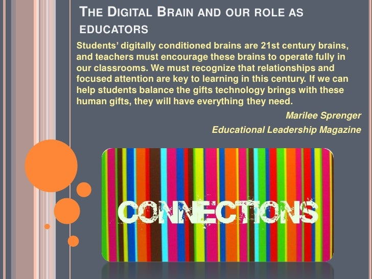 THE DIGITAL BRAIN AND              OUR ROLE AS EDUCATORS Students' digitally conditioned brains are 21st century brains, a...