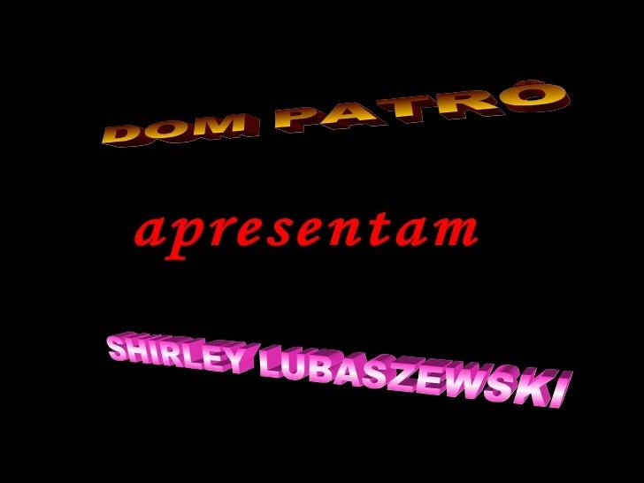 SHIRLEY LUBASZEWSKI DOM PATRÔ apresentam