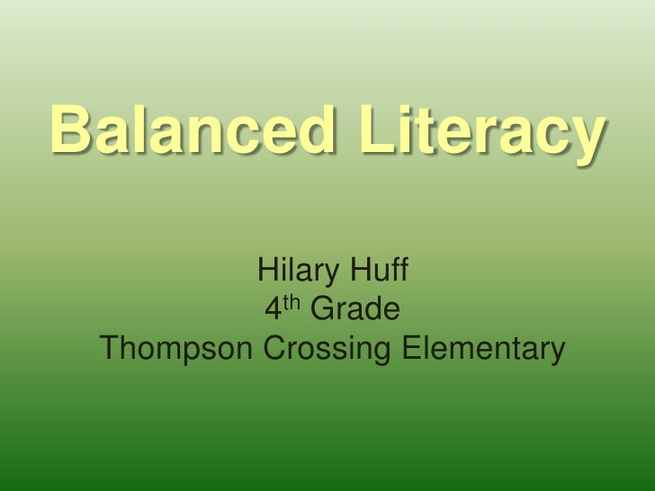 Balanced Literacy<br />Hilary Huff<br />4th Grade<br />Thompson Crossing Elementary<br />