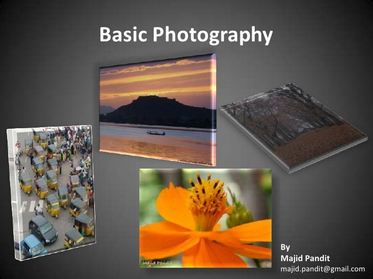 Basic Photography<br />By<br />Majid Pandit<br />majid.pandit@gmail.com <br />