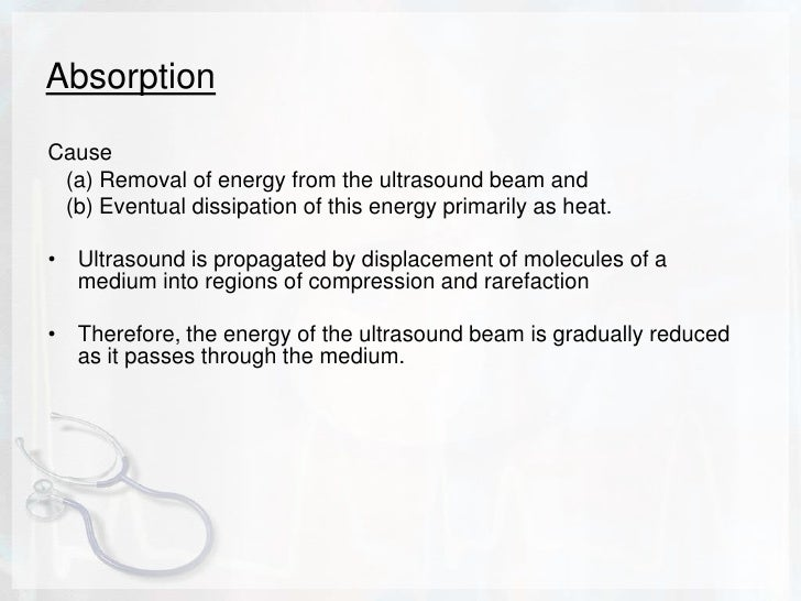 Absorption<br />Cause <br />   (a) Removal of energy from the ultrasound beam and <br />   (b) Eventual dissipation of thi...