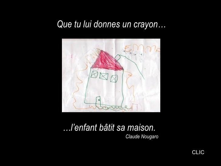 Que tu lui donnes un crayon… … l'enfant bâtit sa maison. Claude Nougaro CLIC