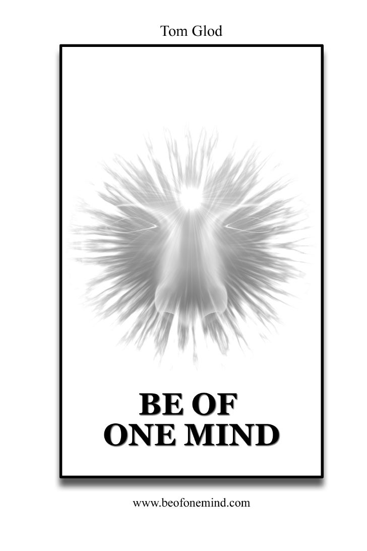 Be Of One Mind                          First Edition                       © 2009 by Tom Glod                   www.beofo...