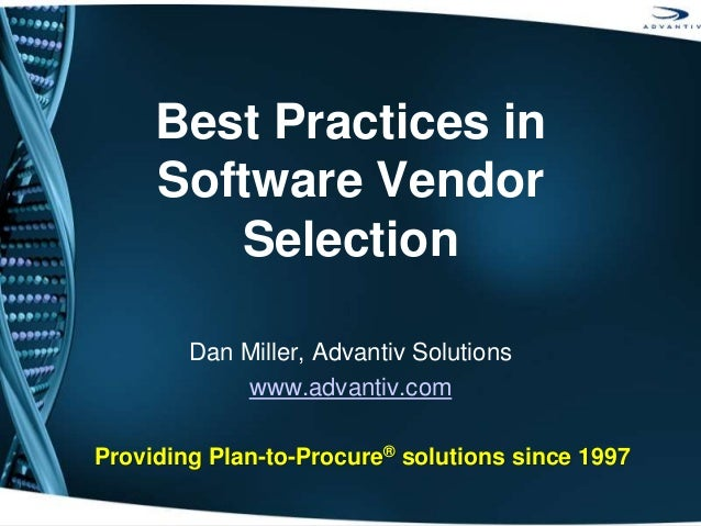 Best Practices in Software Vendor Selection Dan Miller, Advantiv Solutions www.advantiv.com Providing Plan-to-Procure® sol...