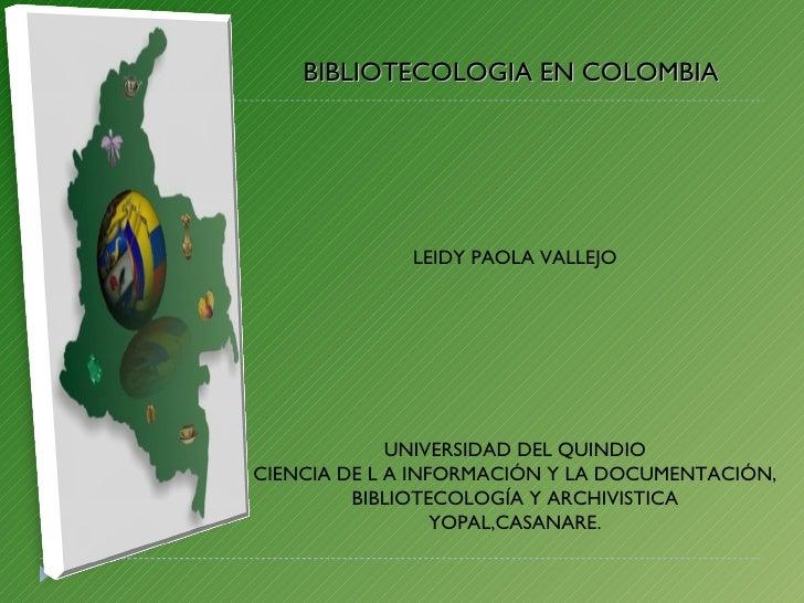 BIBLIOTECOLOGIA EN COLOMBIA LEIDY PAOLA VALLEJO UNIVERSIDAD DEL QUINDIO CIENCIA DE L A INFORMACIÓN Y LA DOCUMENTACIÓN, BIB...