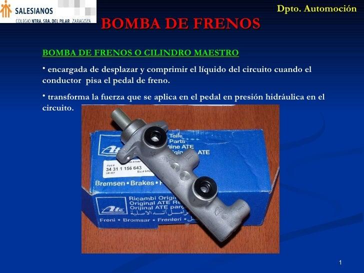 BOMBA DE FRENOS <ul><li>BOMBA DE FRENOS O CILINDRO MAESTRO   </li></ul><ul><li>encargada de desplazar y comprimir el líqui...