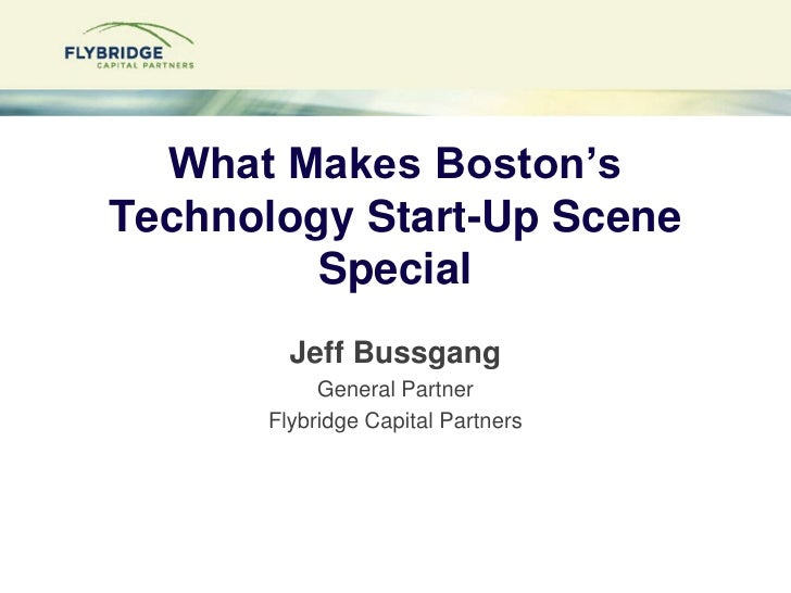 What Makes Boston's Technology Start-Up Scene Special?<br />Jeff Bussgang<br />General Partner<br />Flybridge Capital Part...