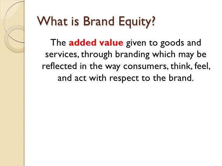 What is Brand Equity? <ul><li>The  added value  given to goods and services, through branding which may be reflected in th...