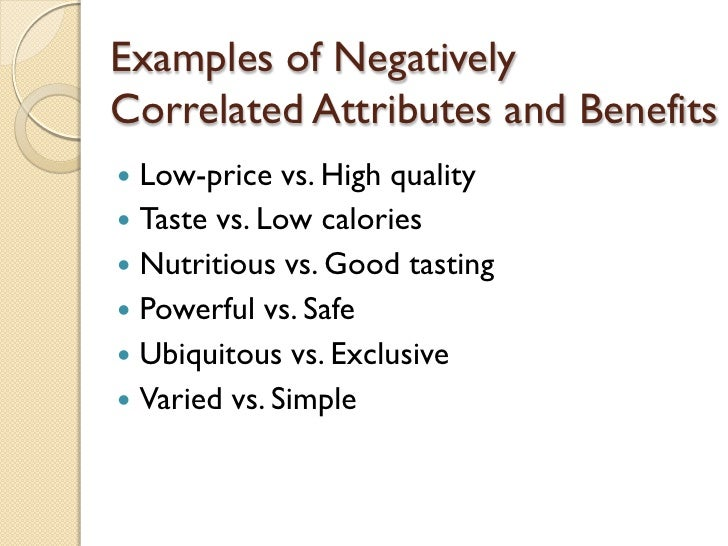 Examples of Negatively Correlated Attributes and Benefits <ul><li>Low-price vs. High quality </li></ul><ul><li>Taste vs. L...