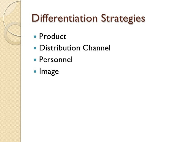 Differentiation Strategies <ul><li>Product </li></ul><ul><li>Distribution Channel </li></ul><ul><li>Personnel </li></ul><u...
