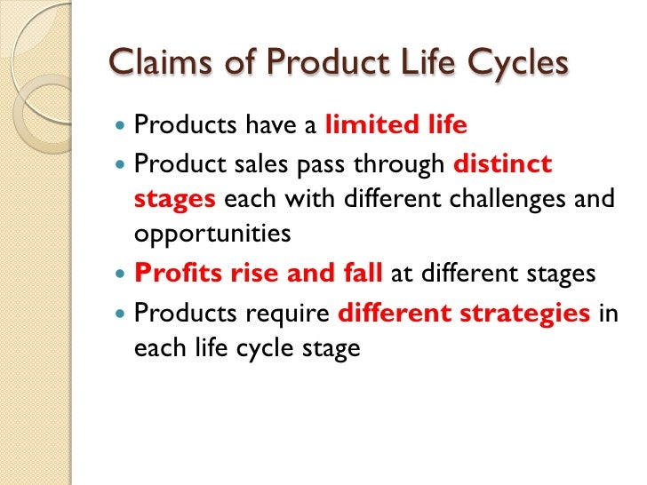 Claims of Product Life Cycles <ul><li>Products have a  limited   life </li></ul><ul><li>Product sales pass through  distin...