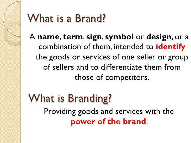 What is a Brand? <ul><li>A  name ,  term ,  sign ,  symbol  or  design , or a combination of them, intended to  identify  ...