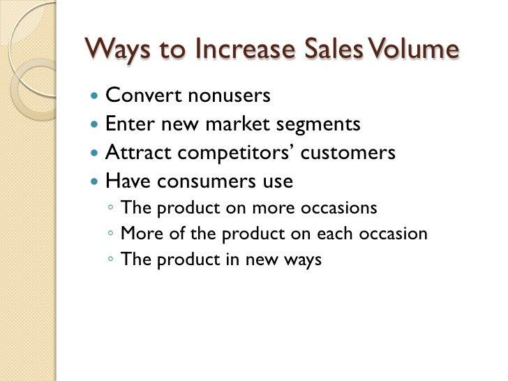 Ways to Increase Sales Volume <ul><li>Convert nonusers </li></ul><ul><li>Enter new market segments </li></ul><ul><li>Attra...