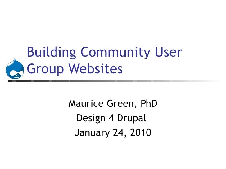 Building Community User Group Websites Maurice Green, PhD Design 4 Drupal  January 24, 2010