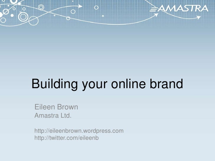 Building your online brand<br />Eileen Brown<br />Amastra Ltd.<br />http://eileenbrown.wordpress.com<br />http://twitter.c...
