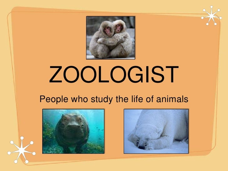 ZOOLOGIST<br />People who study the life of animals <br />