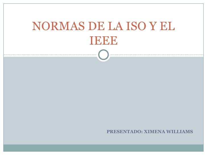 PRESENTADO: XIMENA WILLIAMS NORMAS DE LA ISO Y EL IEEE