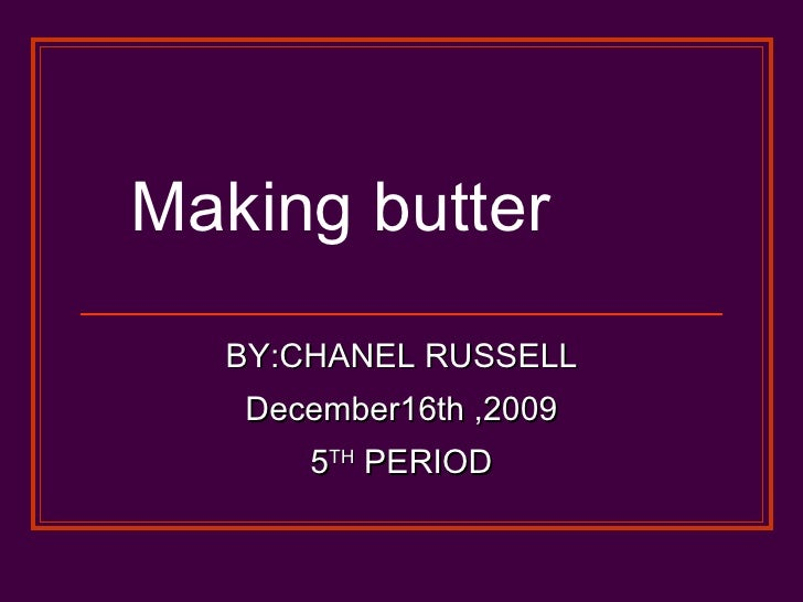 Making butter  BY:CHANEL RUSSELL December16th ,2009 5 TH  PERIOD