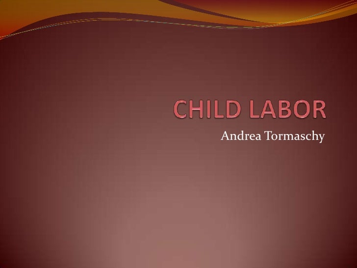 CHILD LABOR<br />Andrea Tormaschy<br />