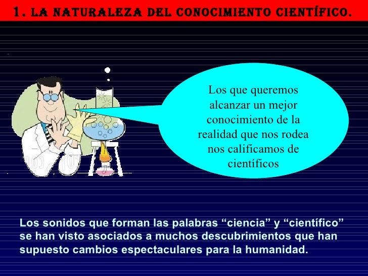 1.  LA NATURALEZA DEL CONOCIMIENTO CIENTÍFICO.   Los que queremos alcanzar un mejor conocimiento de la realidad que nos ro...