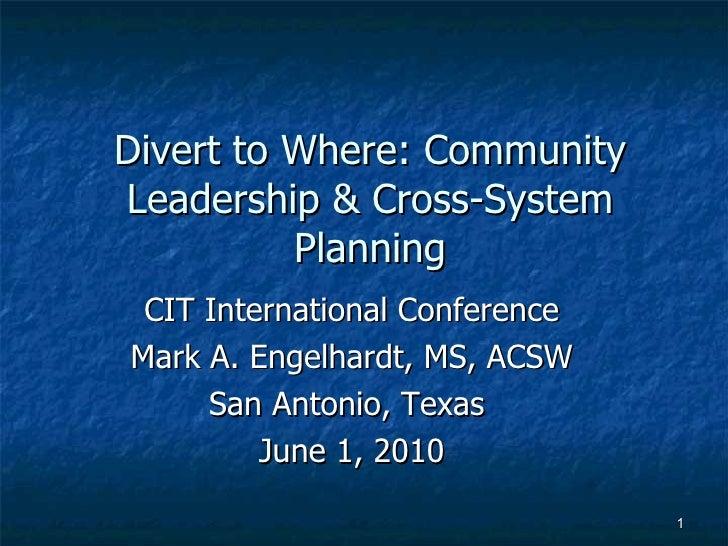 Divert to Where: Community Leadership & Cross-System Planning <ul><li>CIT International Conference </li></ul><ul><li>Mark ...