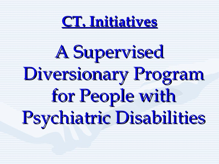 CT. Initiatives <ul><li>A Supervised Diversionary Program for People with Psychiatric Disabilities </li></ul>