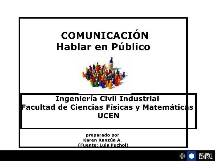 COMUNICACIÓN Hablar en Público preparado por  Karen Kanzúa A.  (Fuente: Luis Puchol) Ingeniería Civil Industrial  Facult...