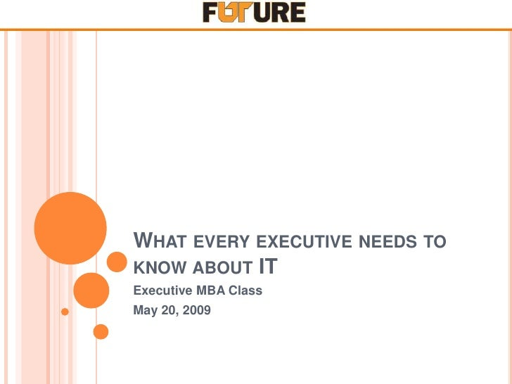 WHAT EVERY EXECUTIVE NEEDS TO KNOW ABOUT IT Executive MBA Class May 20, 2009