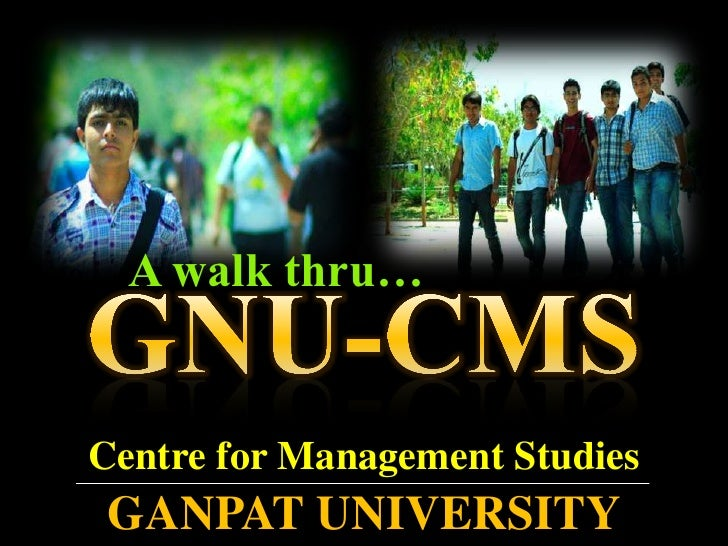 A walk thru…<br />GNU-CMS<br />Centre for Management Studies<br />GANPAT UNIVERSITY<br />