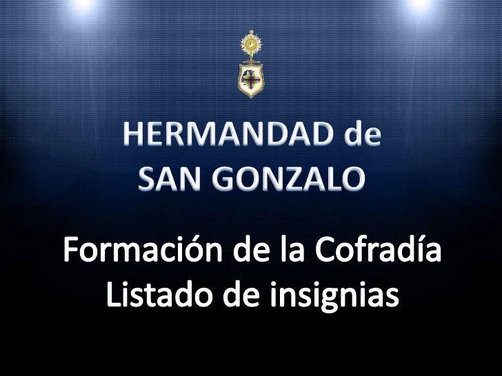 HERMANDAD de<br />SAN GONZALO<br />Formación de la Cofradía<br />Listado de insignias<br />