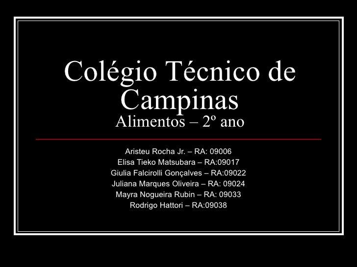 Colégio Técnico de   Campinas Alimentos – 2º ano Aristeu Rocha Jr. – RA: 09006 Elisa Tieko Matsubara – RA:09017 Giulia Fal...