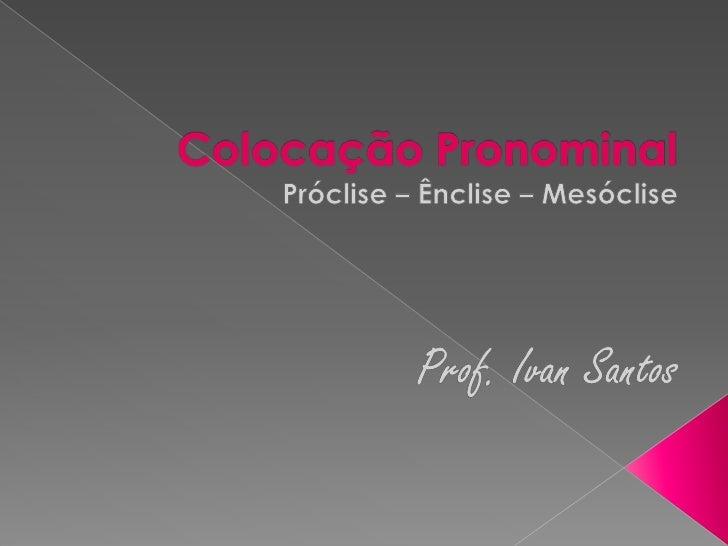 Colocação Pronominal<br />Próclise – Ênclise – Mesóclise<br />Prof. Ivan Santos<br />