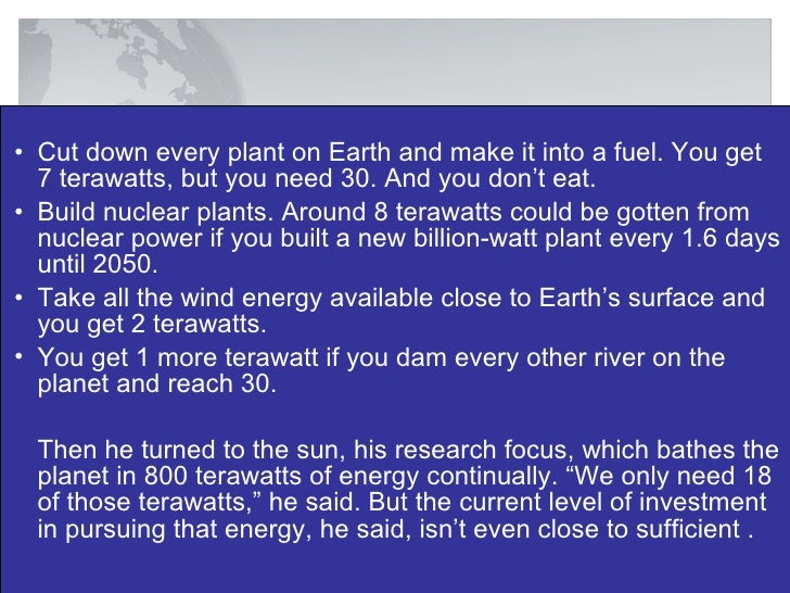 <ul><li>Cut down every plant on Earth and make it into a fuel. You get 7 terawatts, but you need 30. And you don't eat. </...